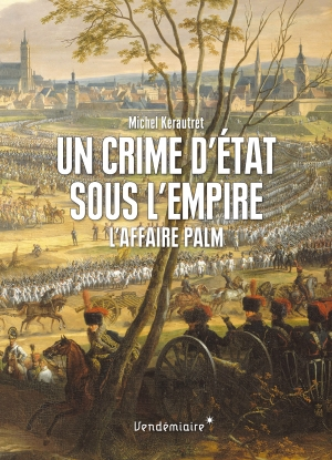 Un crime d'état sous l'empire: l'Affaire Palm